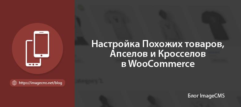 Настройка сопутствующих товаров, апсейлов и кросселов для WooCommerce